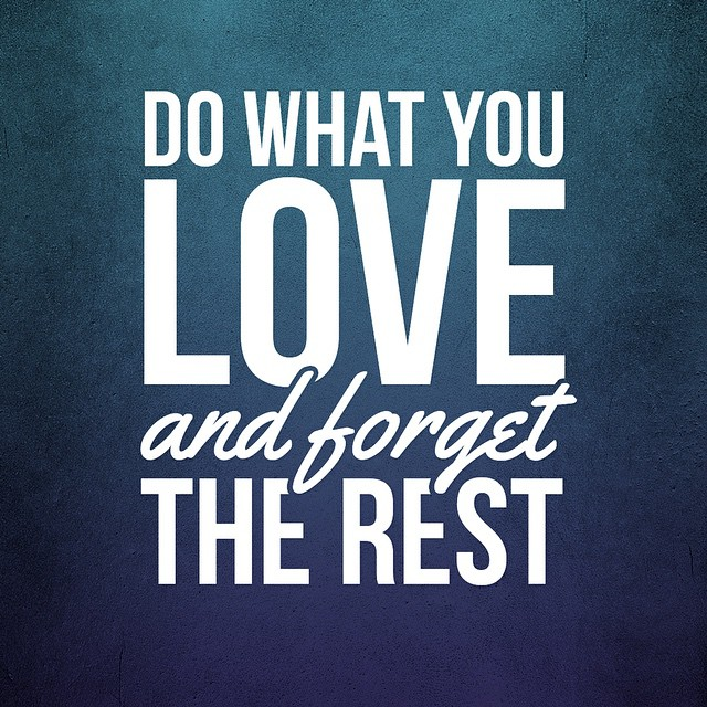 Do what you love and forget the rest.