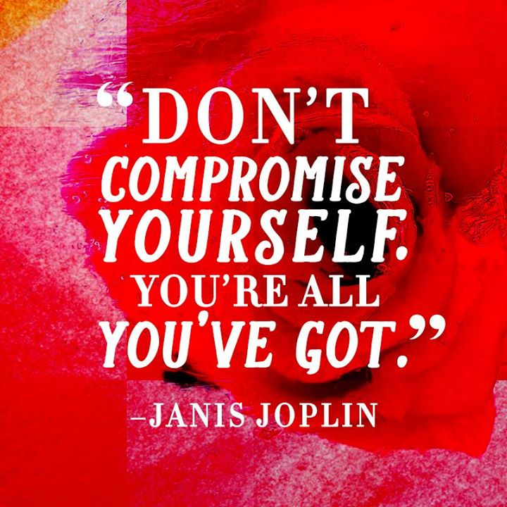 Don't compromise yourself. You're all you've got. - Janis Joplin