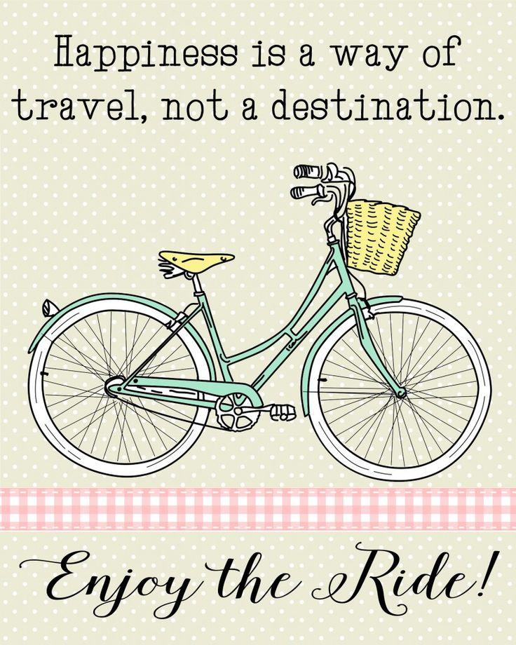 Happiness is a way of travel, not a destination. Enjoy the ride!