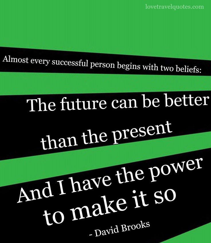 Almost every successful person begins with two beliefs: The future can be better than the present and I have the power to make it so. - David Brooks