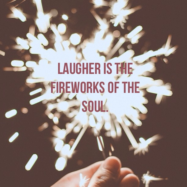 Laughter is the fireworks of the soul.