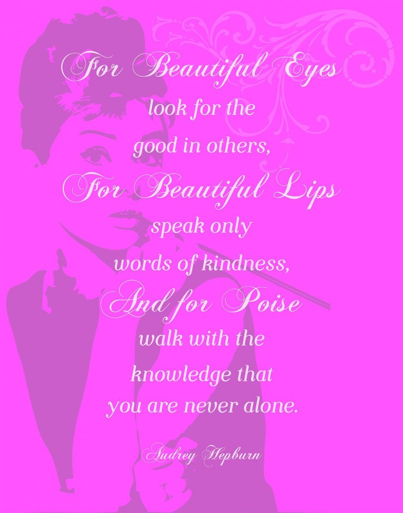 For beautiful eyes look for the good in others, for beautiful lips speak only words of kindness, and for poise walk with the knowledge you are never alone. - Audrey Hepburn