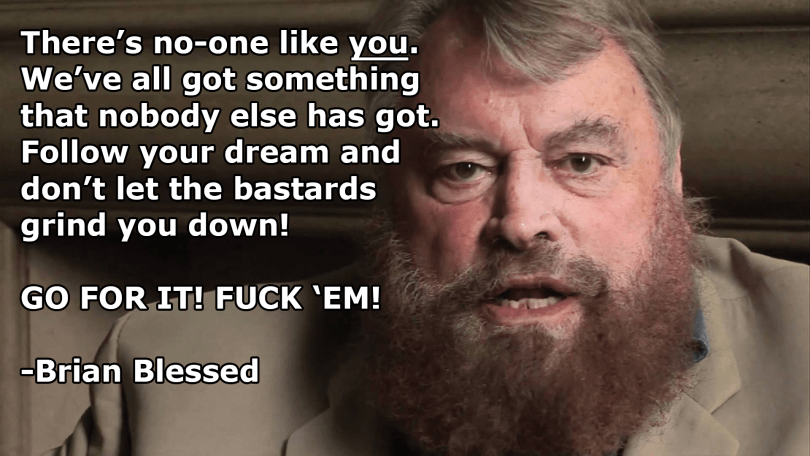 There's no-one like you. We've all got something that nobody else has got. Follow your dream and don't let the bastards grind you down! GO FOR IT! FUCK 'EM! - Brian Blessed