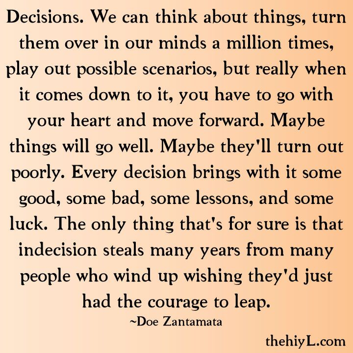 Decisions. We can think about things, turn them over in our minds a million times, play out possible scenarios, but really when it comes down to it, you have to go with your heart and move forward. Maybe things will go well. Maybe they'll turn out poorly. Every decision brings with it some good, some bad, some lessons, and some luck. The only thing that's for sure is that indecision steals many years from many people who wind up wishing they'd just had the courage to leap. -Doe Zantamata
