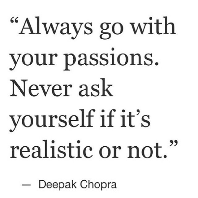 Always go with your passions. Never ask yourself if it's realistic or not. - Deepak Chopra