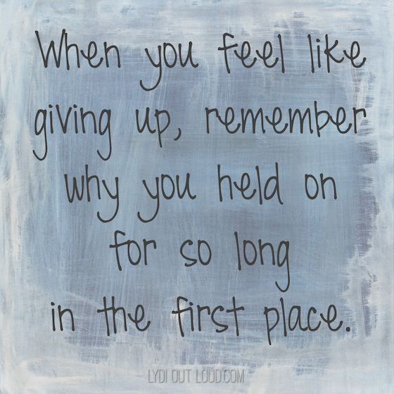 When you feel like giving up, remember why you held on for so long in the first time.