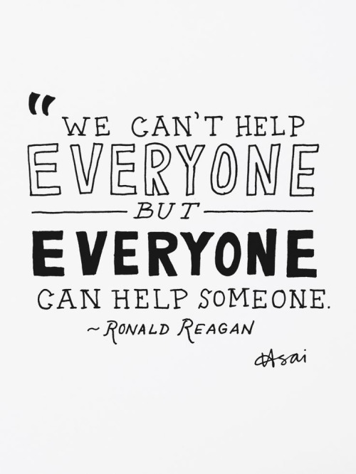 We can't help everyone but everyone can help someone. - Ronald Reagan