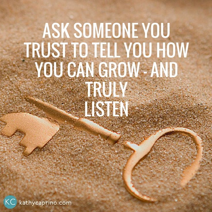 Ask someone you trust to tell you how you can grow - and truly listen.
