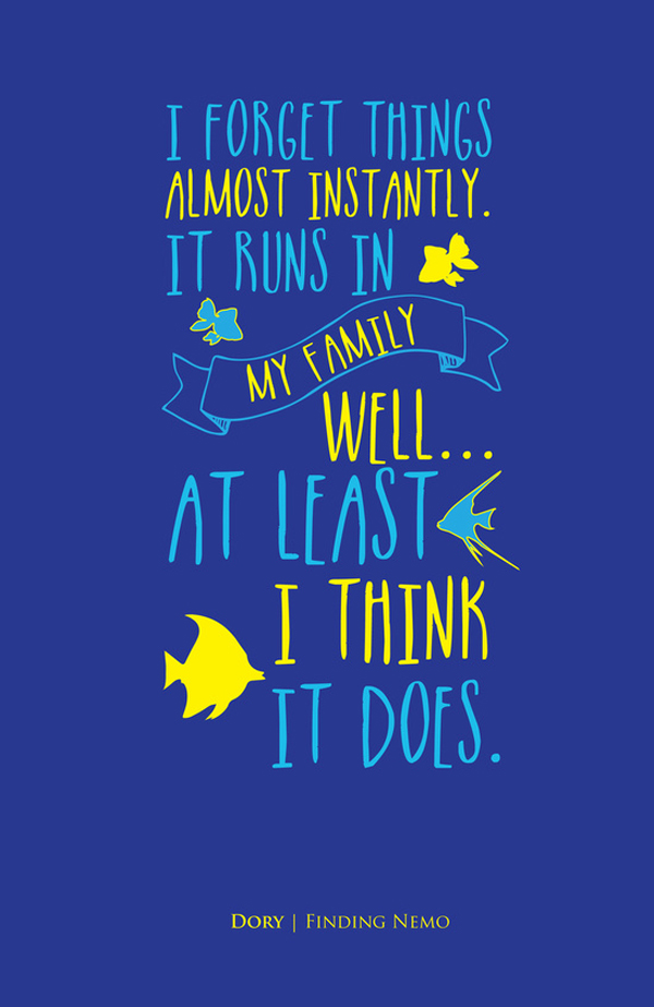 I forget things almost instantly. It runs in my family! Well I mean... at least... I think it does. - Dory / Finding Nemo