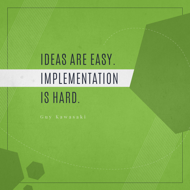 Ideas are easy. Implementation is hard. - Guy Kawasaki