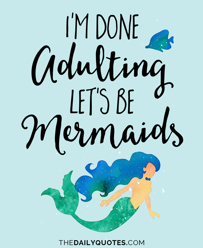 I'm done adulting, let's be mermaids.