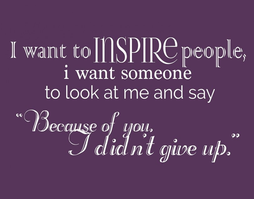 "I want to inspire people, I want someone to look at me and say ""because of you, I didn't give up."""
