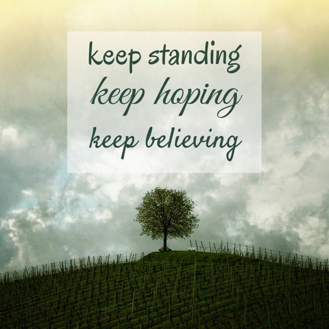 Keep standing. Keep hoping. Keep believing.