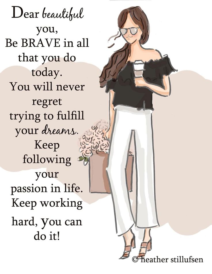 Dear beautiful you, be brave in all that you do today. You will never regret trying to fulfill your dreams. Keep following your passion in life. Keep working hard, you can do it!