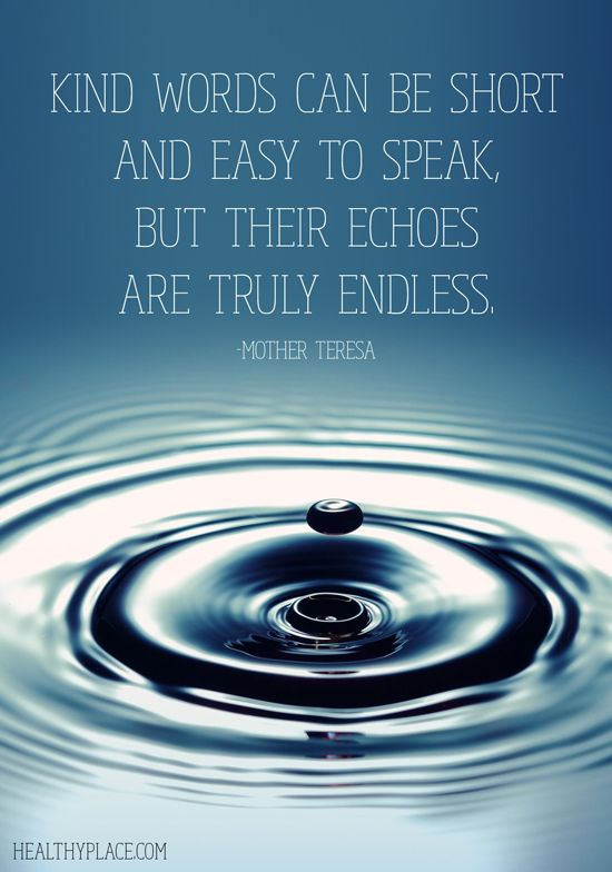 Kind words can be short and easy to speak, but their echoes are truly endless. - Mother Teresa
