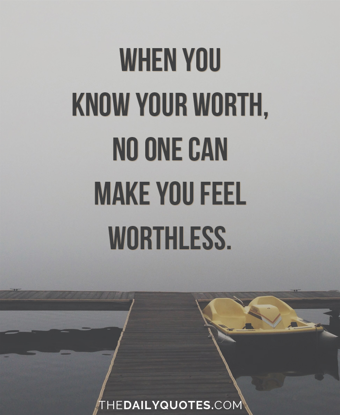 When you know your worth, no one can make you feel worthless.