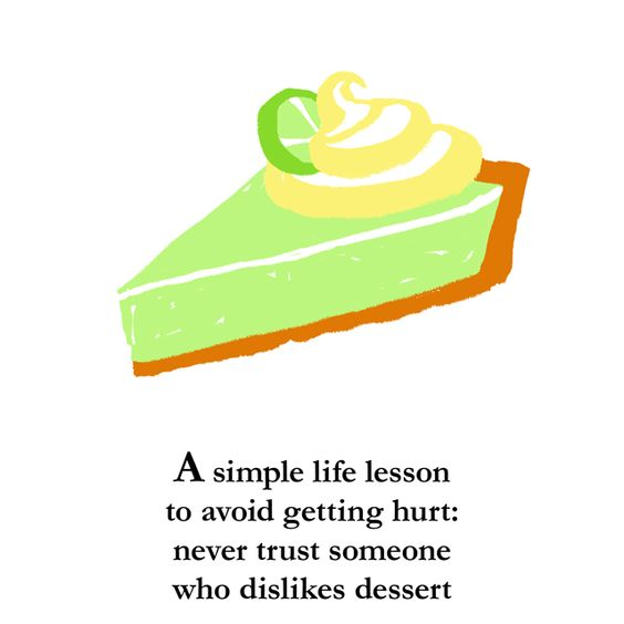 A simple life lesson to avoid getting hurt: never trust someone who dislikes dessert.