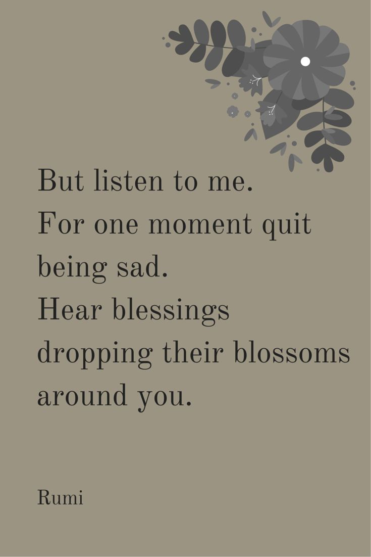 But listen to me. For one moment quit being sad. Hear blessings dropping their blossoms around you. - Rumi