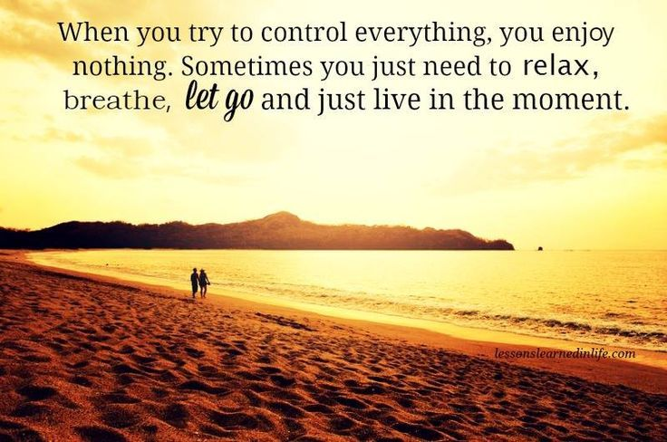 When you try to control everything, you enjoy nothing. Sometimes you just need to relax, breathe, let go and just live in the moment.