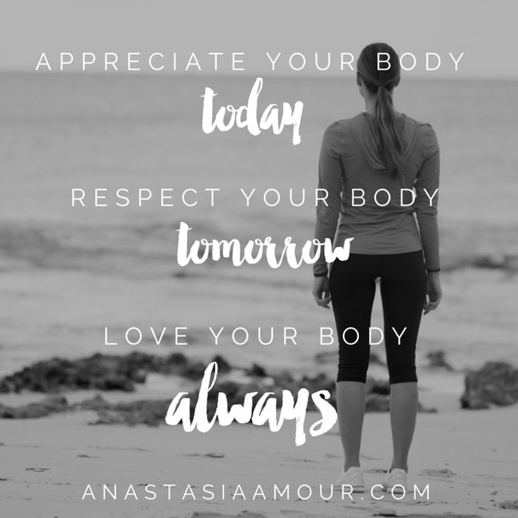 Appreciate your body today. Respect your body tomorrow. Love your body always.