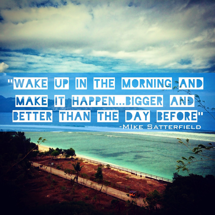 Wake up in the morning and make it happen... bigger and better than the day before. - Mike Satterfield