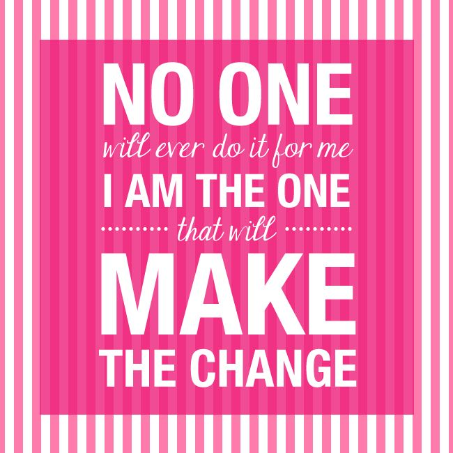 No one will ever do it for me, I am the one that will make the change.