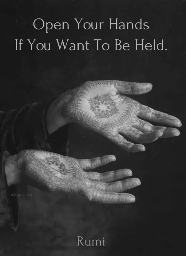 Open your hands if you want to be held. - Rumi