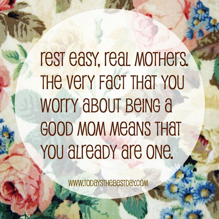 Rest easy, real mothers. the very fact that you worry about being a good Mom means that you already are one.
