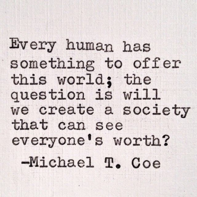 Every human has something to offer this world; the question is will we create a society that can see everyone's worth? - Michael T. Coe