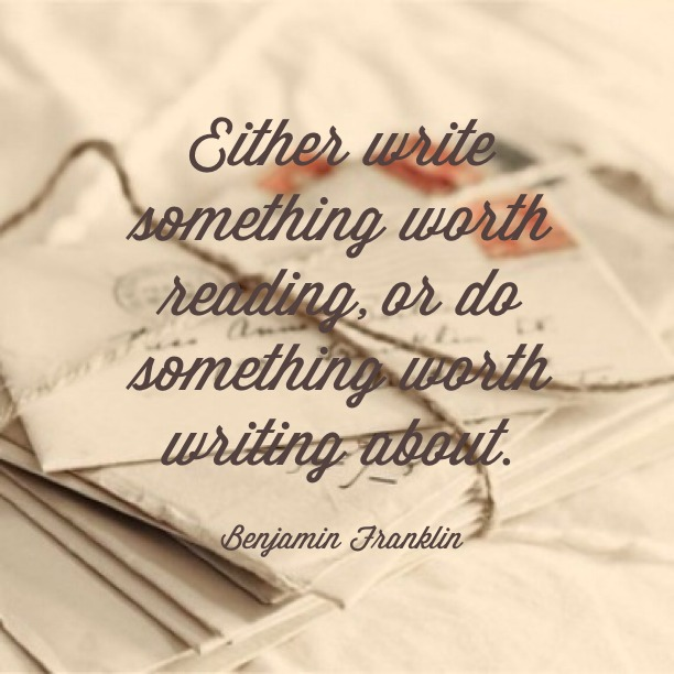 Either write something worth reading, or do something worth writing about. - Benjamin Franklin
