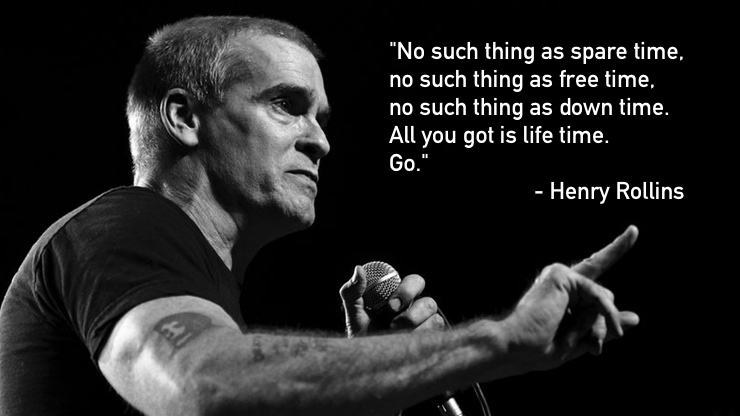 No such thing as spare time, no such thing as free time. no such thing as down time. All you got is life time. Go. - Henry Rollins