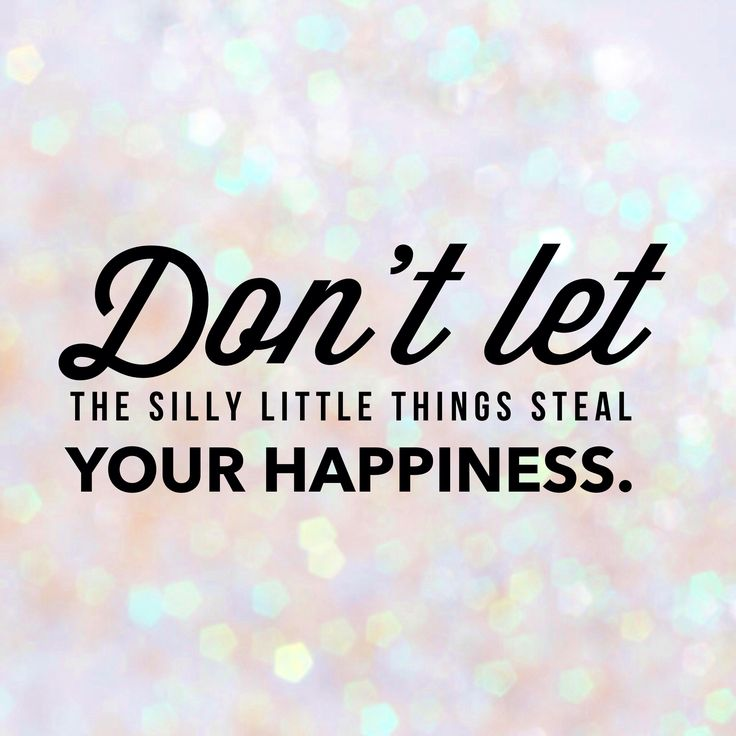Don't let the silly, little things steal your happiness.