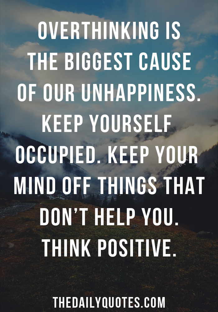 Over thinking is the biggest cause of our unhappiness. Keep yourself occupied. Keep your mind off things that don't help you. Think positive.