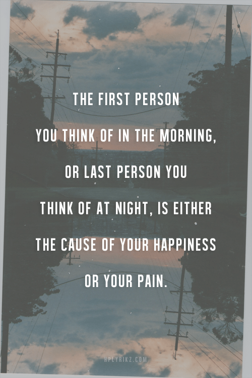 The first person you think of in the morning, or last person you think of at night, is either the cause of your happiness or your pain.