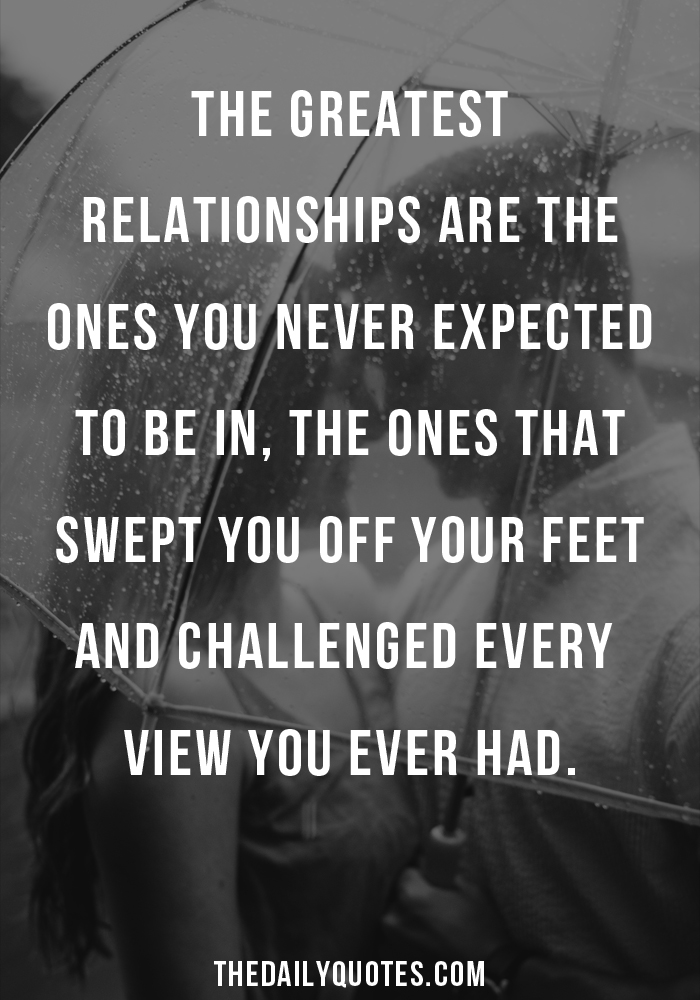 The greatest relationships are the ones you never expected to be in, the ones that swept you off your feet and challenged every view you ever had.