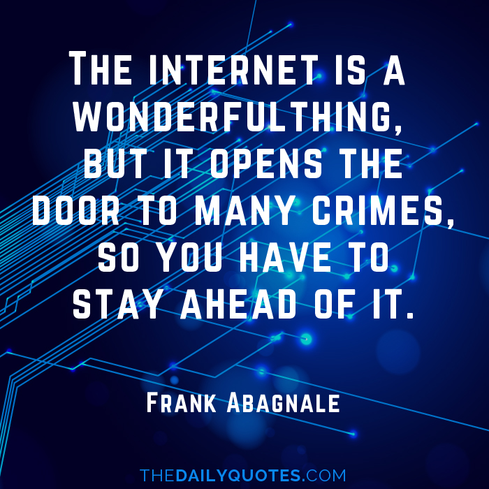 The internet is a wonderful thing, but it opens the door to many crimes, so you have to stay ahead of it. - Frank Abagnale