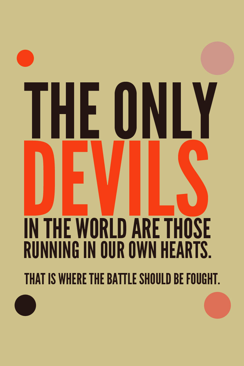 The only devils in the world are those running in our own heart. That is where the battle should be fought. - Mahatma Gandhi