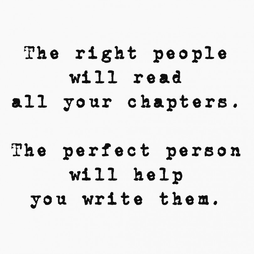 The right people will read all your chapters. The perfect person will help you write them.