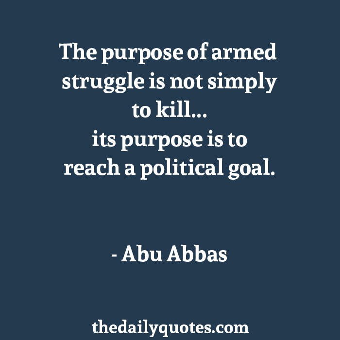 The purpose of armed struggle is not simply to kill... its purpose is to reach a political goal. - Abu Abbas