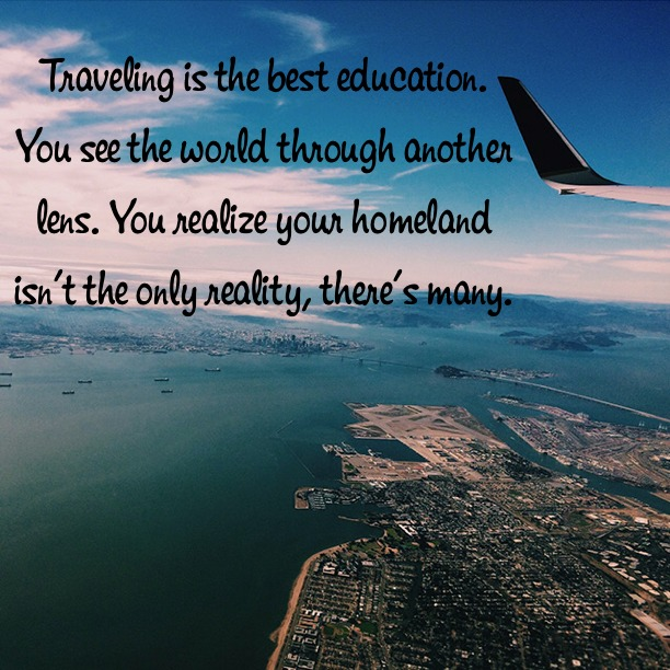 Traveling is the best education. You see the world through another lens. You realize your homeland isn't the only reality, there's many.