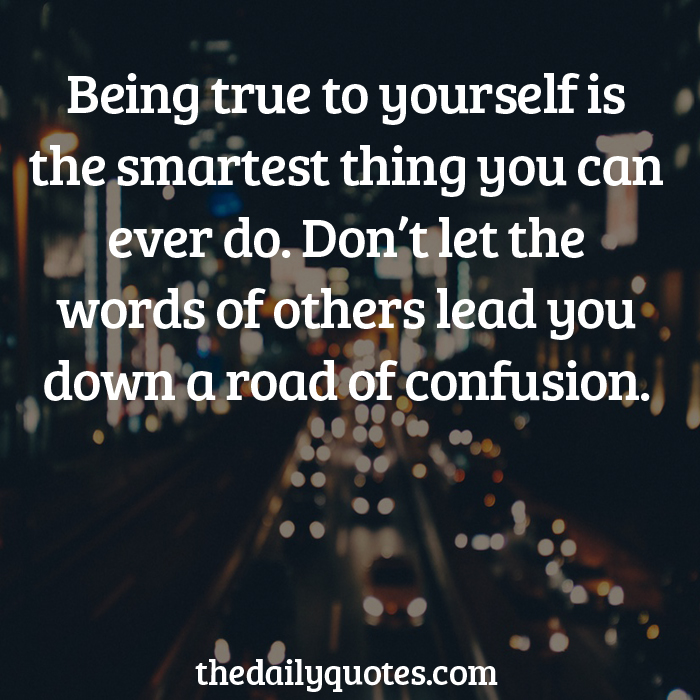 Being true to yourself is the smartest thing you can ever do. Don't let the words of others lead you down a road of confusion.