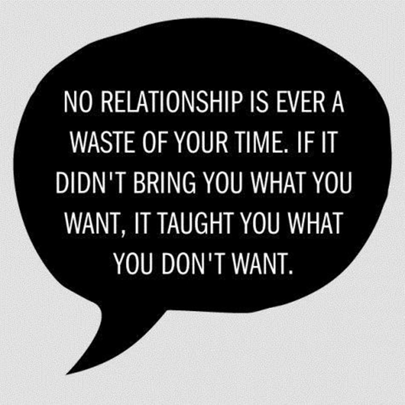 No relationship is ever a waste of your time. If it didn't bring you what want, it taught you what you don't want.