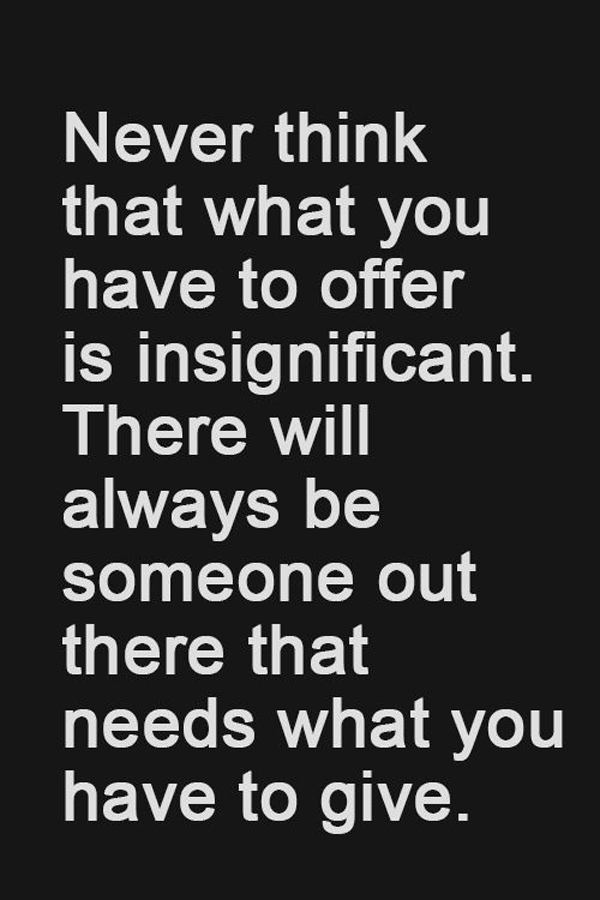 Never think that what you have to offer is insignificant. There will always be someone out there that needs what you have to give.