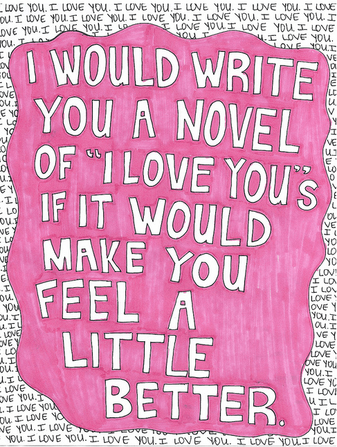 "I would write you a novel of ""I love yous"" if it would make you feel a little better."