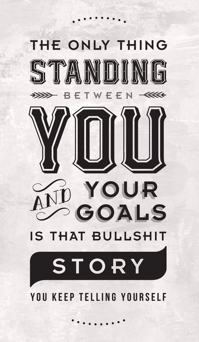 The only thing standing between you and your goals is that bullshit story you keep telling yourself.