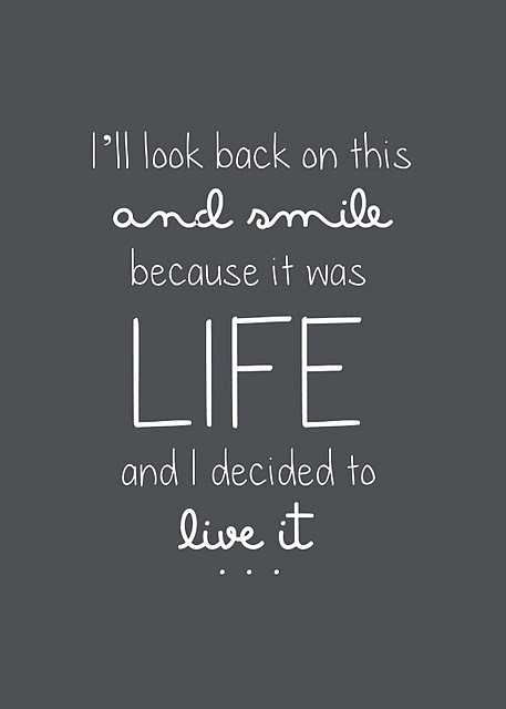 I'll look back on this and smile because it was life and I decided to live it.