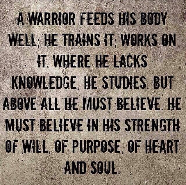 A warrior feeds his body well; he trains it; works on it. Where he lacks knowledge, he studies. But above all he must believe. He must believe in strength of will, of purpose, of heart and soul.