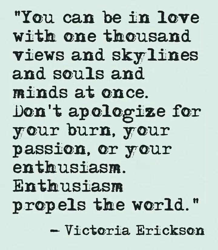 You can be in love with one thousand views and skylines and souls and minds at once. Don't apologize for your burn, your passion, or your enthusiasm. Enthusiasm propels the world. - Victoria Erickson