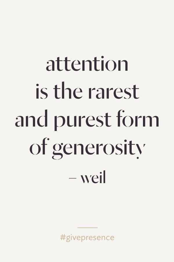 Attention is the rarest and purest form of generosity. - Weil