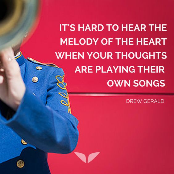 It's hard to hear the melody of the heart when your thoughts are playing their own songs. - Drew Gerald